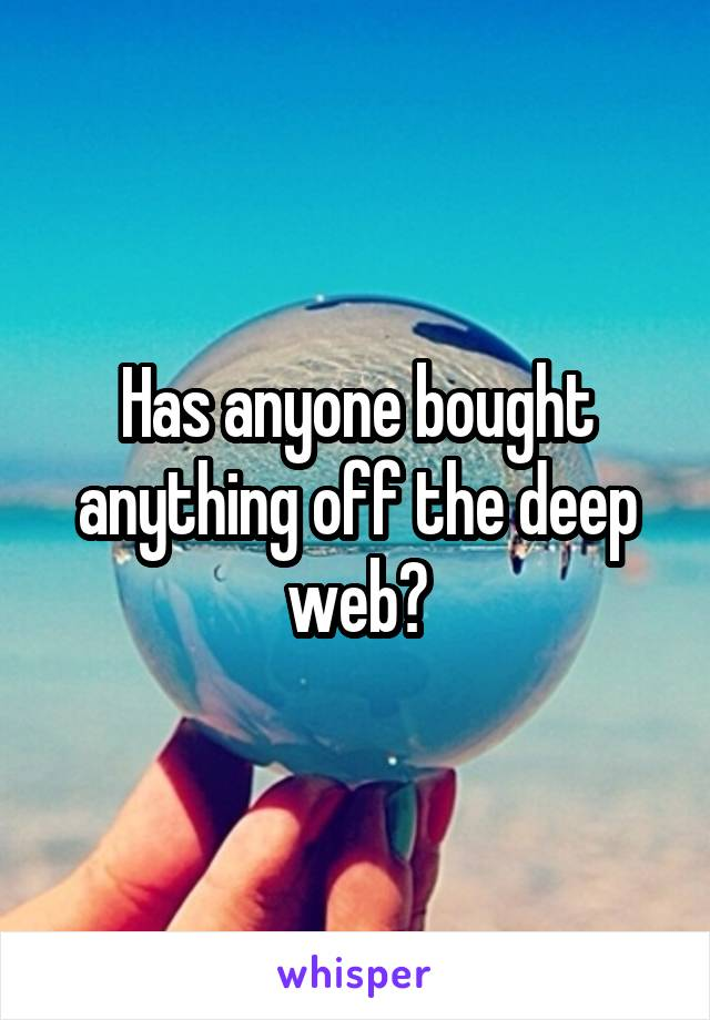 Has anyone bought anything off the deep web?