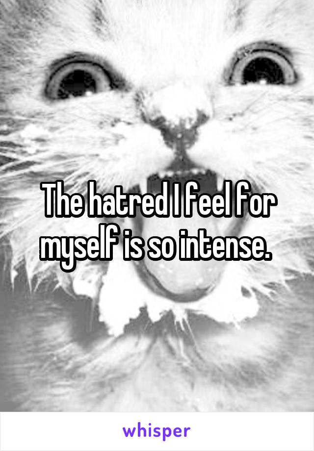 The hatred I feel for myself is so intense.
