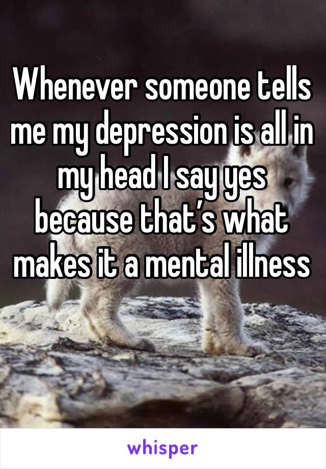 Whenever someone tells me my depression is all in my head I say yes because that's what makes it a mental illness