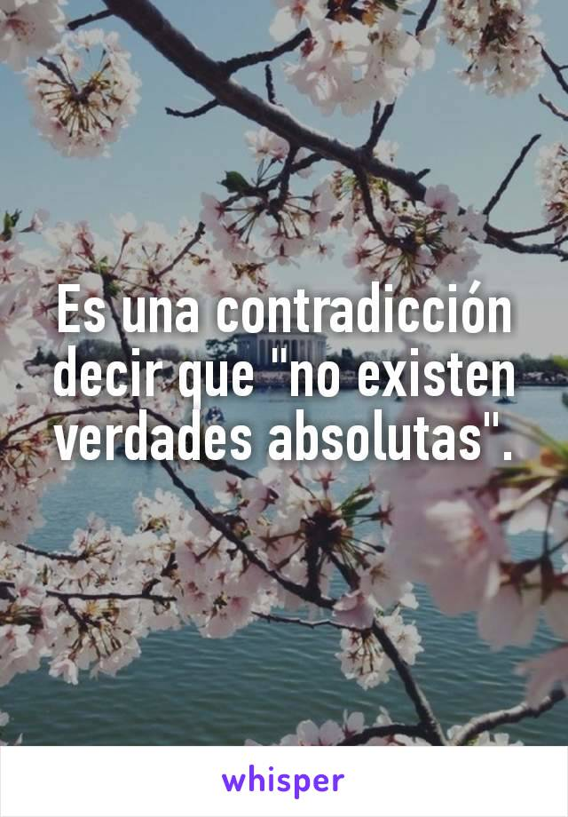 """Es una contradicción decir que """"no existen verdades absolutas""""."""
