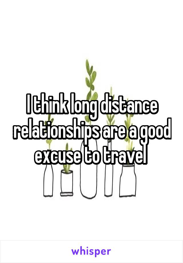 I think long distance relationships are a good excuse to travel