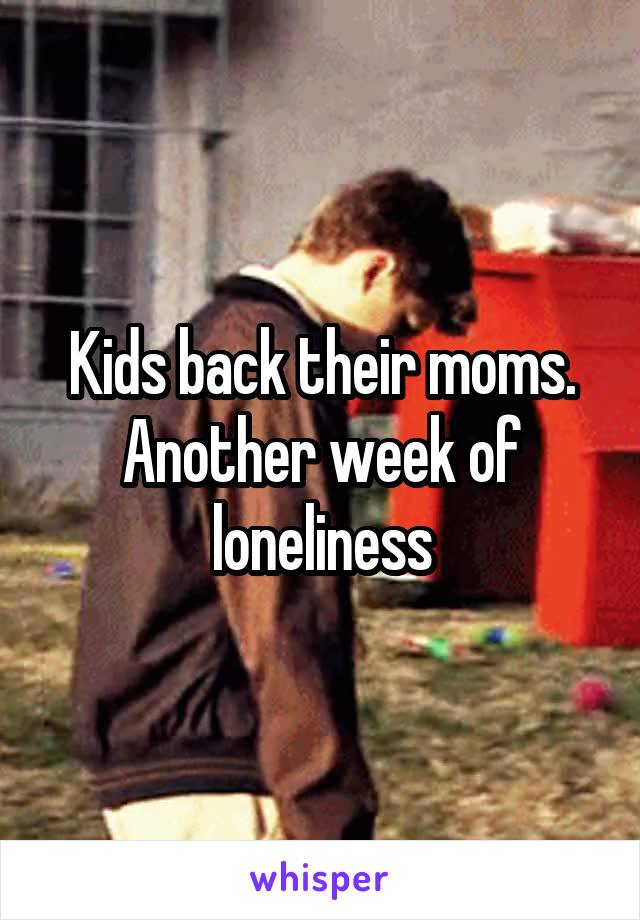 Kids back their moms. Another week of loneliness