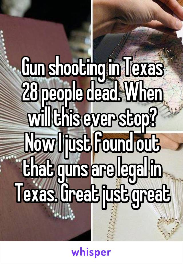Gun shooting in Texas 28 people dead. When will this ever stop? Now I just found out that guns are legal in Texas. Great just great