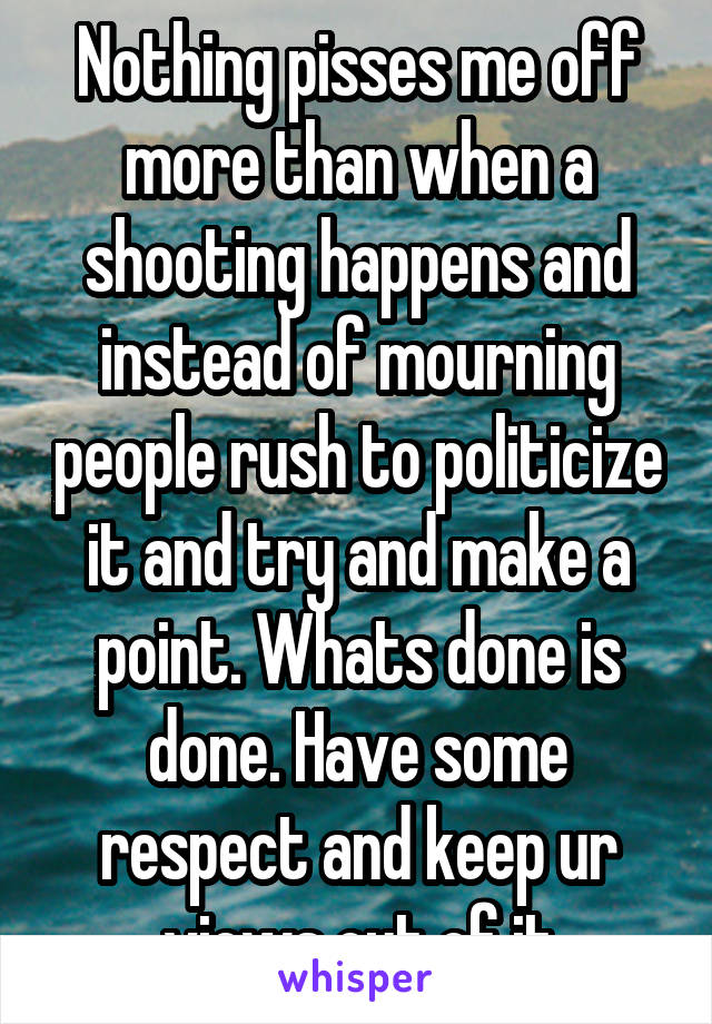 Nothing pisses me off more than when a shooting happens and instead of mourning people rush to politicize it and try and make a point. Whats done is done. Have some respect and keep ur views out of it
