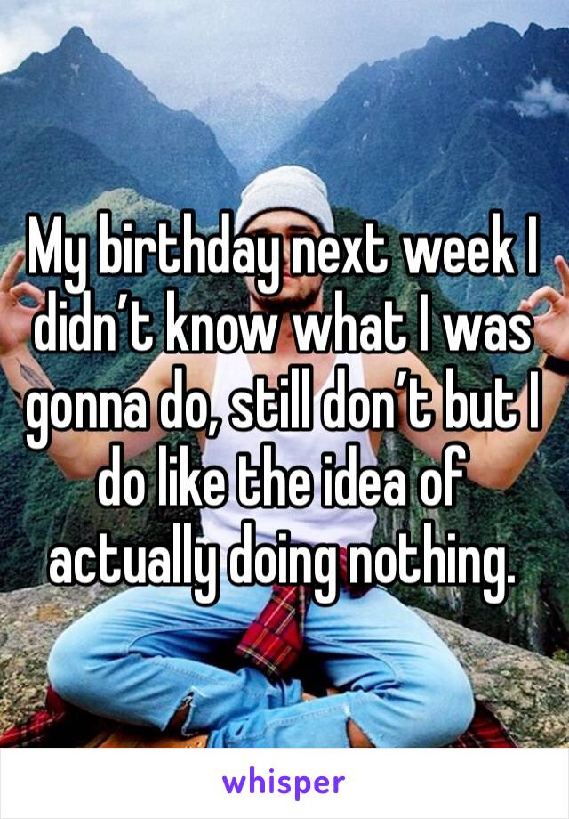 My birthday next week I didn't know what I was gonna do, still don't but I do like the idea of actually doing nothing.