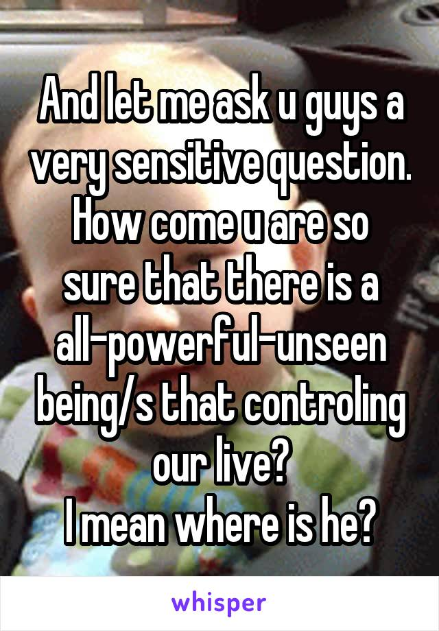 And let me ask u guys a very sensitive question. How come u are so sure that there is a all-powerful-unseen being/s that controling our live? I mean where is he?