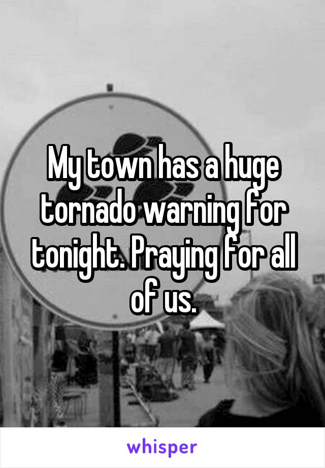 My town has a huge tornado warning for tonight. Praying for all of us.