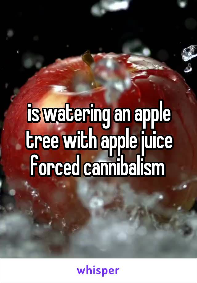 is watering an apple tree with apple juice forced cannibalism