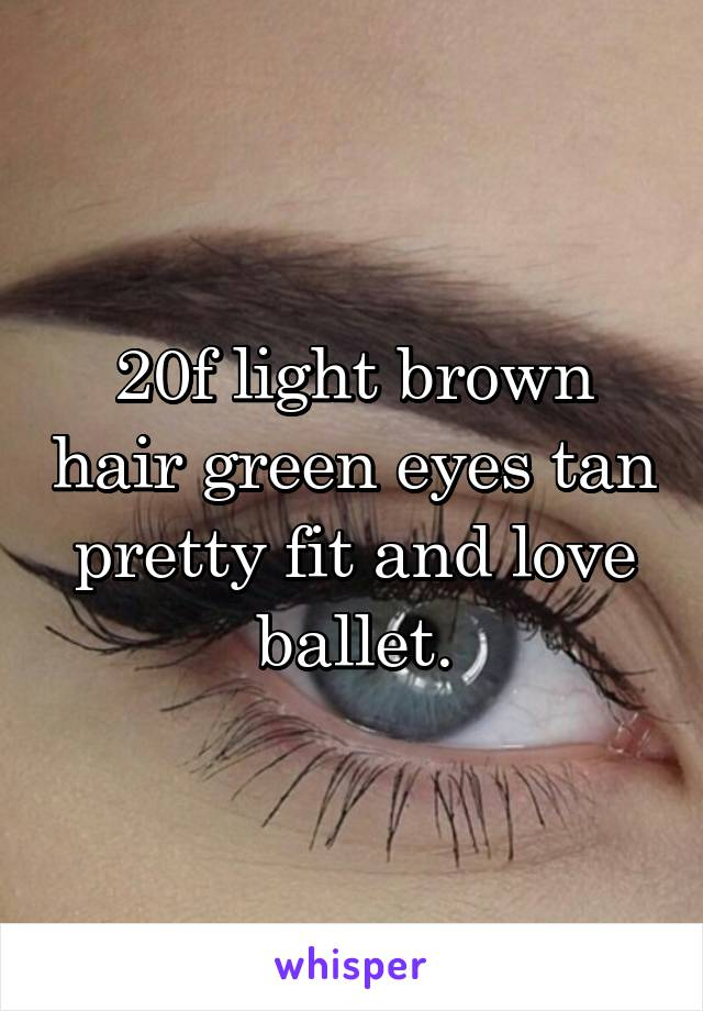 20f light brown hair green eyes tan pretty fit and love ballet.