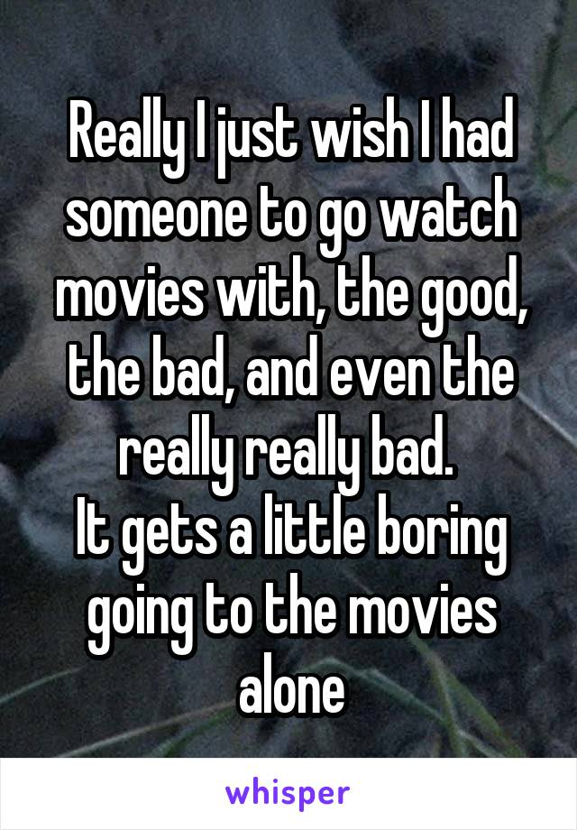 Really I just wish I had someone to go watch movies with, the good, the bad, and even the really really bad.  It gets a little boring going to the movies alone