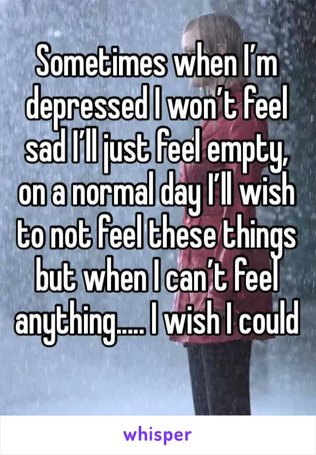 Sometimes when I'm depressed I won't feel sad I'll just feel empty, on a normal day I'll wish to not feel these things but when I can't feel anything..... I wish I could