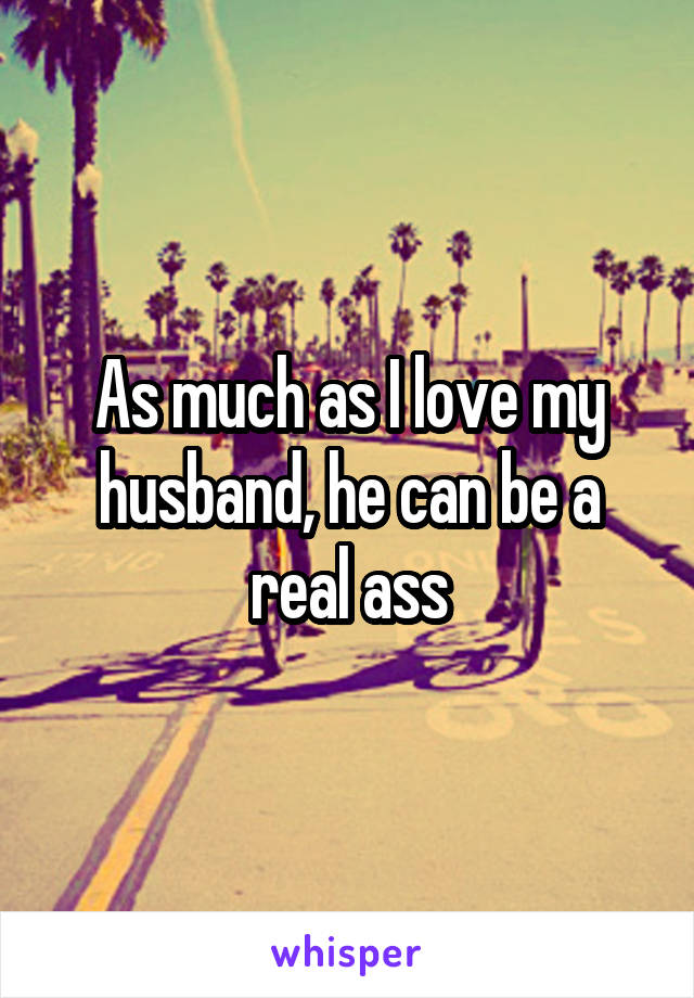 As much as I love my husband, he can be a real ass