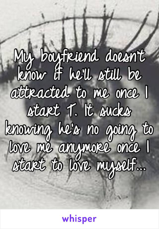 My boyfriend doesn't know if he'll still be attracted to me once I start T. It sucks knowing he's no going to love me anymore once I start to love myself...