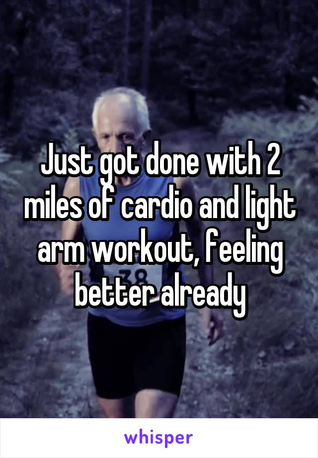 Just got done with 2 miles of cardio and light arm workout, feeling better already