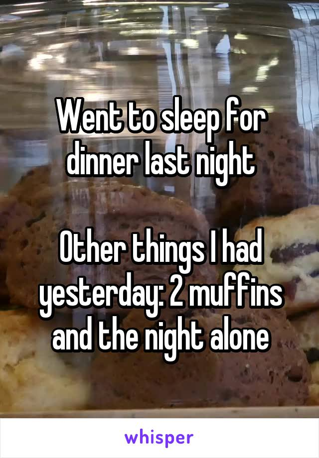 Went to sleep for dinner last night  Other things I had yesterday: 2 muffins and the night alone