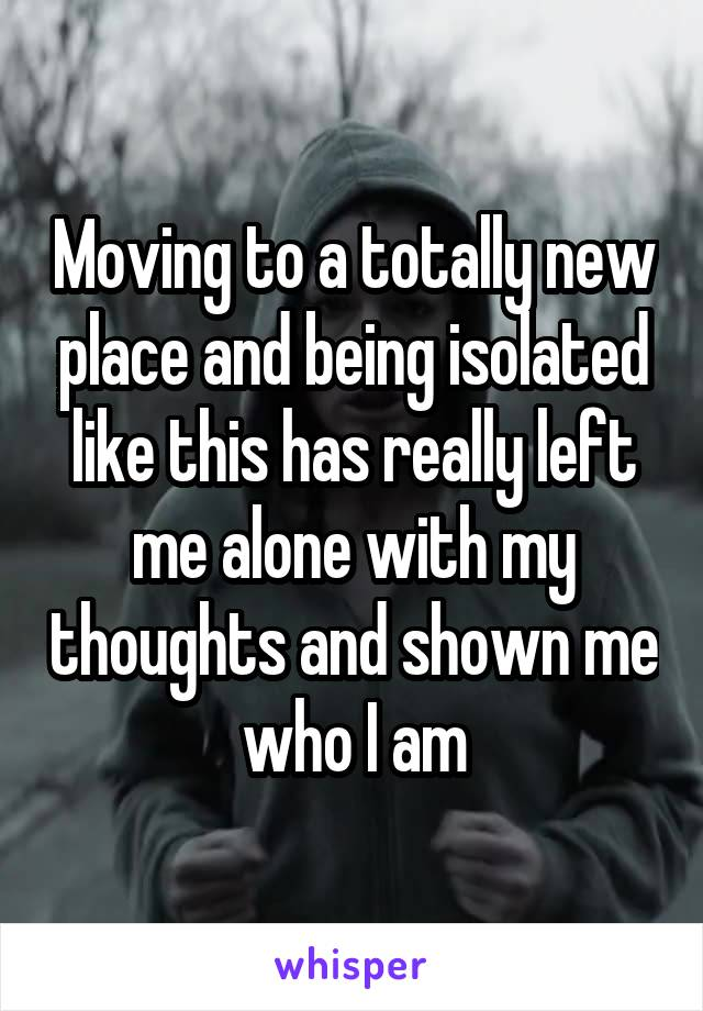 Moving to a totally new place and being isolated like this has really left me alone with my thoughts and shown me who I am