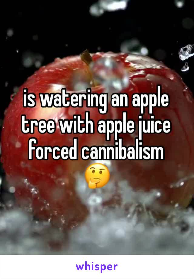 is watering an apple tree with apple juice forced cannibalism 🤔