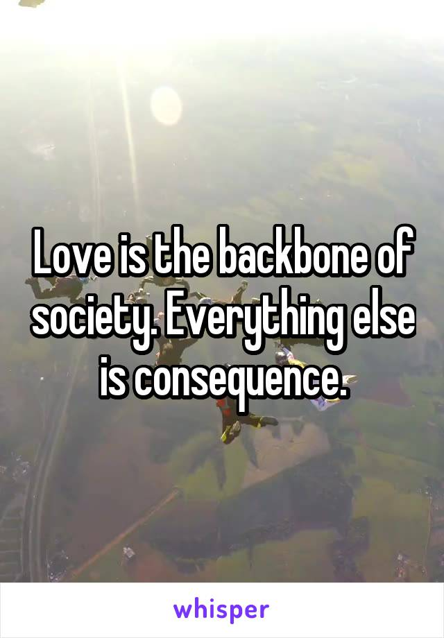 Love is the backbone of society. Everything else is consequence.