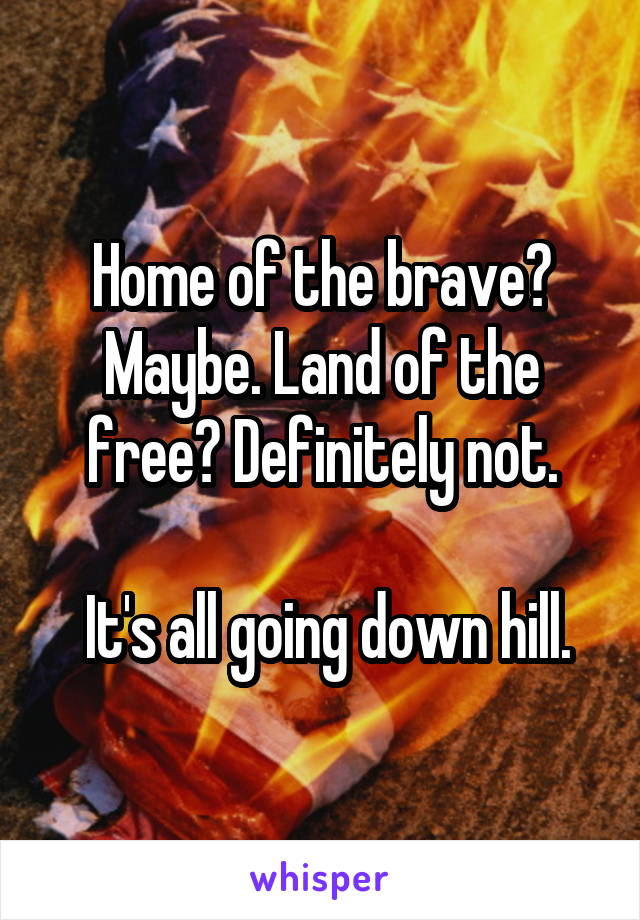 Home of the brave? Maybe. Land of the free? Definitely not.   It's all going down hill.