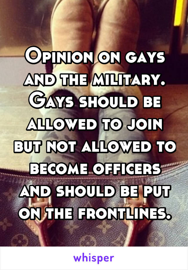 Opinion on gays and the military. Gays should be allowed to join but not allowed to become officers and should be put on the frontlines.