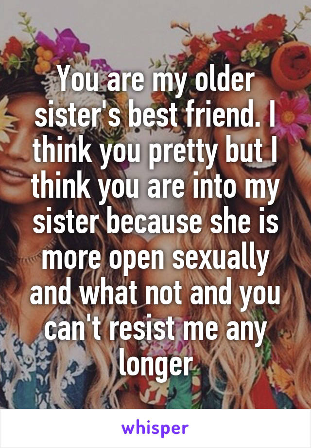 You are my older sister's best friend. I think you pretty but I think you are into my sister because she is more open sexually and what not and you can't resist me any longer
