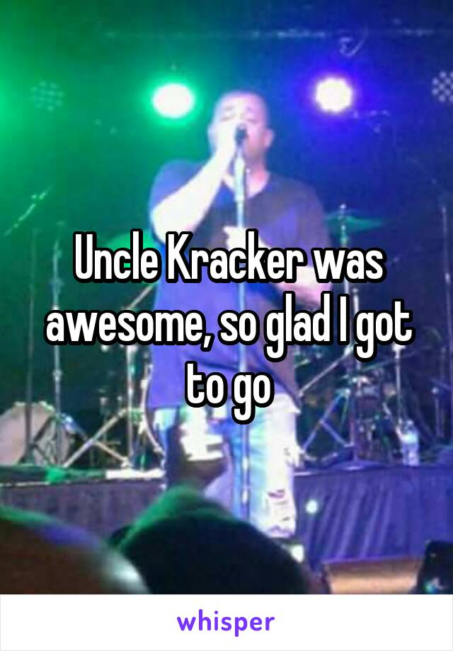 Uncle Kracker was awesome, so glad I got to go