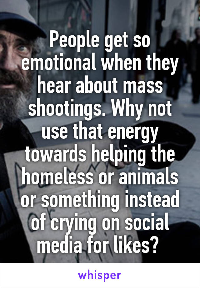 People get so emotional when they hear about mass shootings. Why not use that energy towards helping the homeless or animals or something instead of crying on social media for likes?