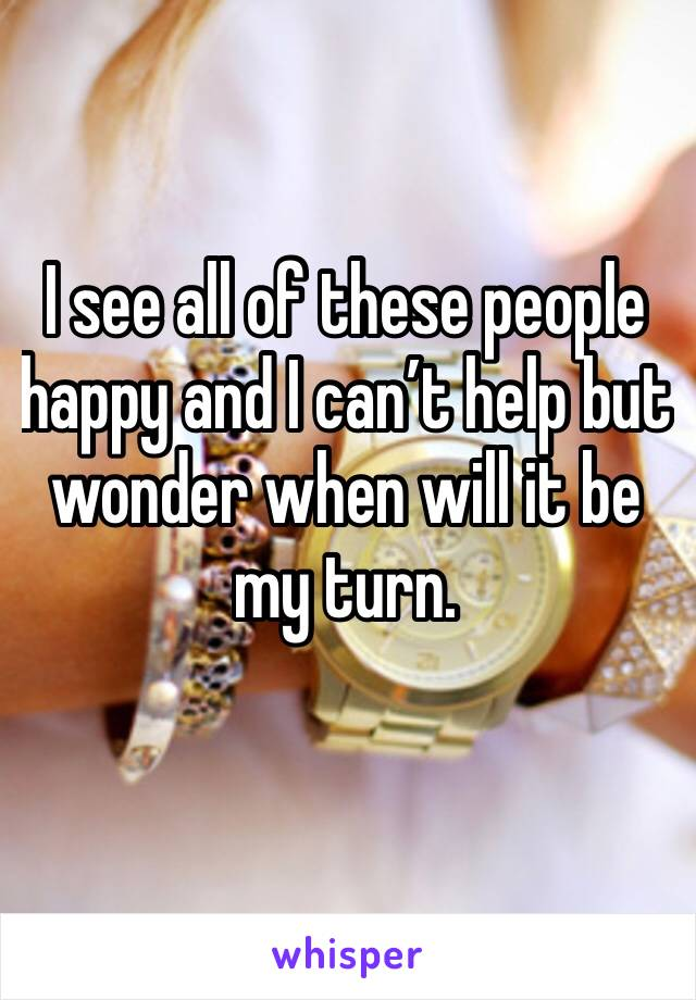 I see all of these people happy and I can't help but wonder when will it be my turn.