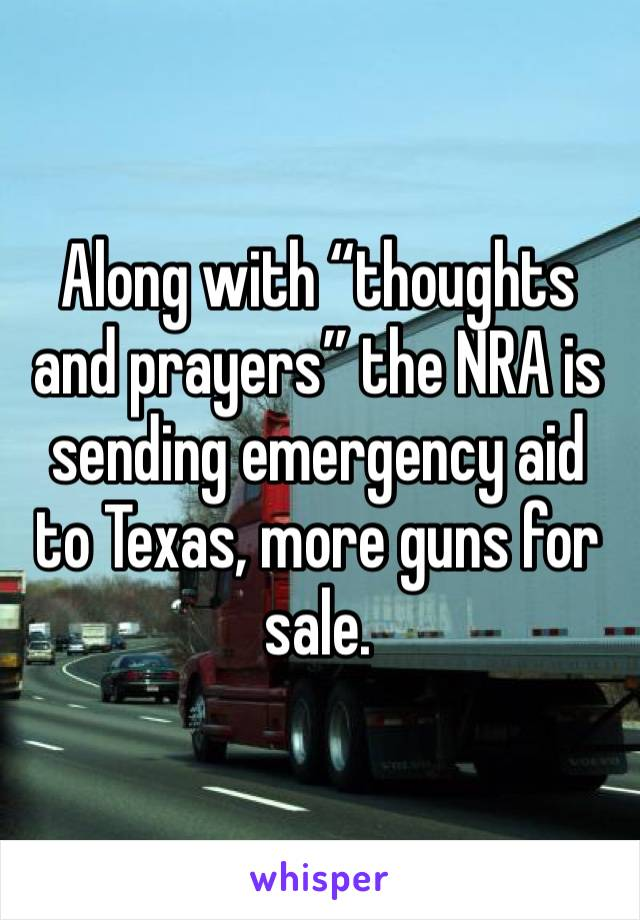"Along with ""thoughts and prayers"" the NRA is sending emergency aid to Texas, more guns for sale."