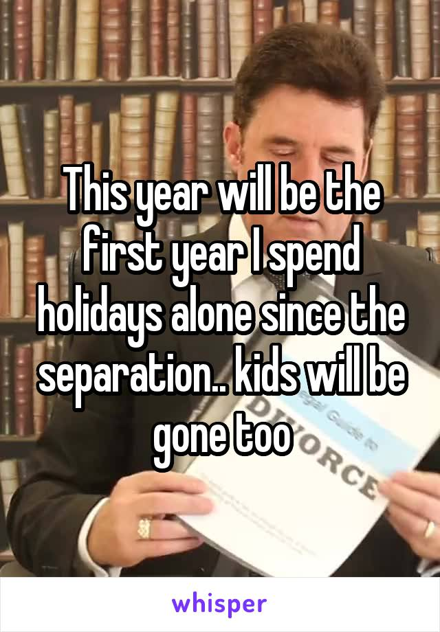 This year will be the first year I spend holidays alone since the separation.. kids will be gone too