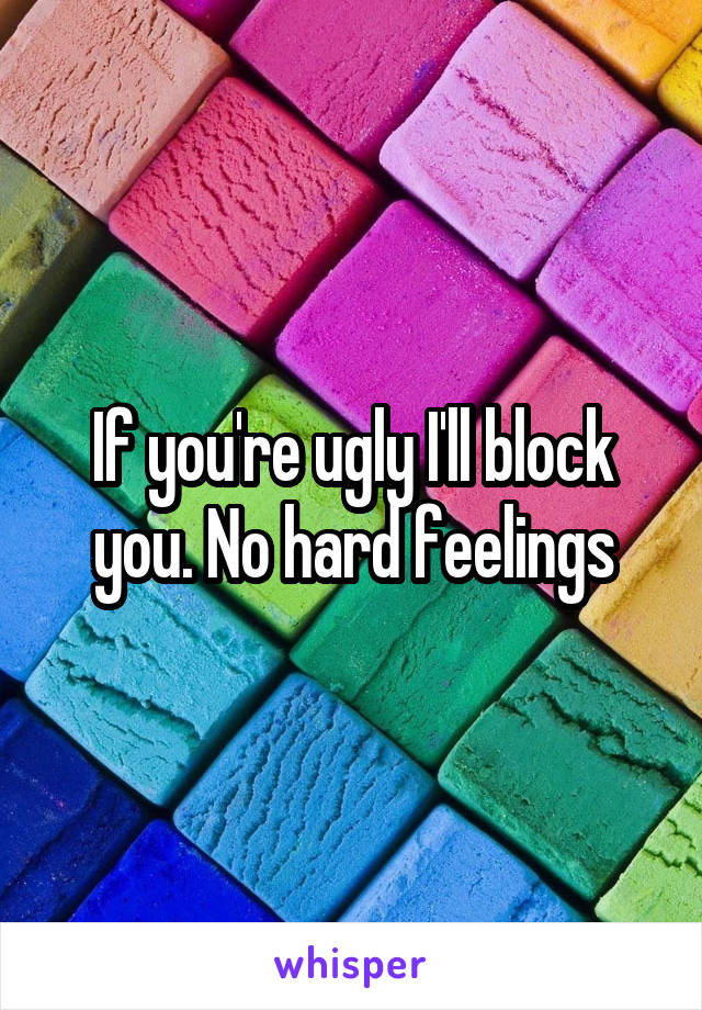 If you're ugly I'll block you. No hard feelings