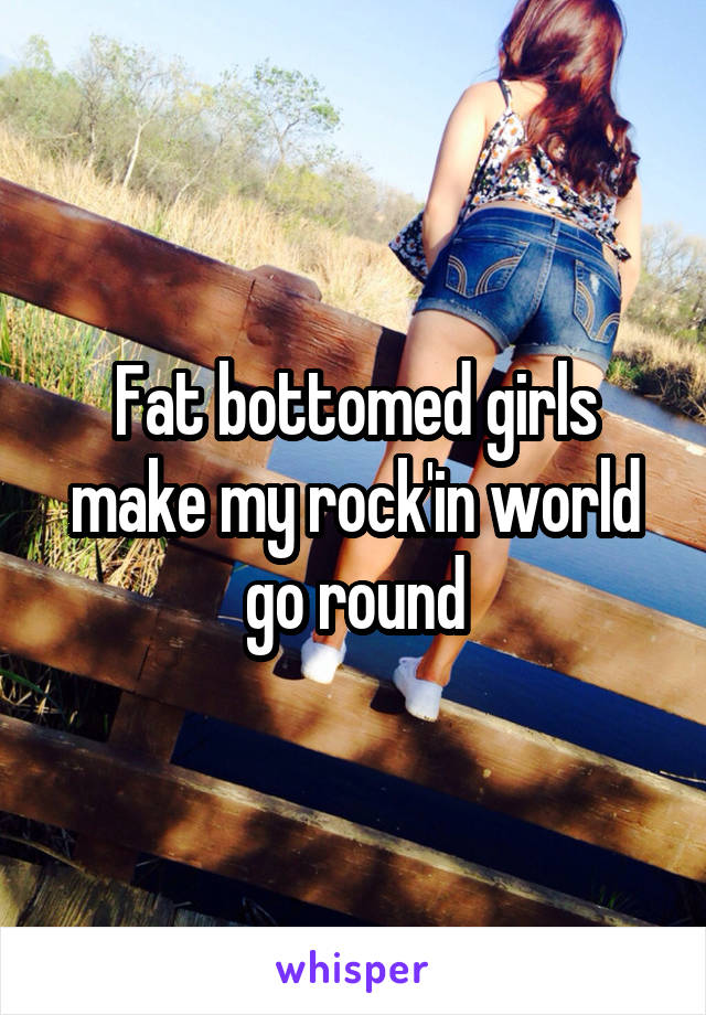 Fat bottomed girls make my rock'in world go round