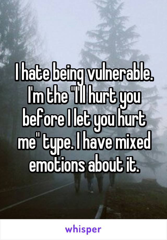 """I hate being vulnerable. I'm the """"I'll hurt you before I let you hurt me"""" type. I have mixed emotions about it."""