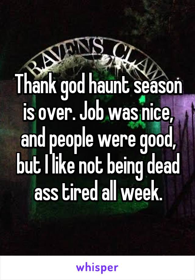 Thank god haunt season is over. Job was nice, and people were good, but I like not being dead ass tired all week.