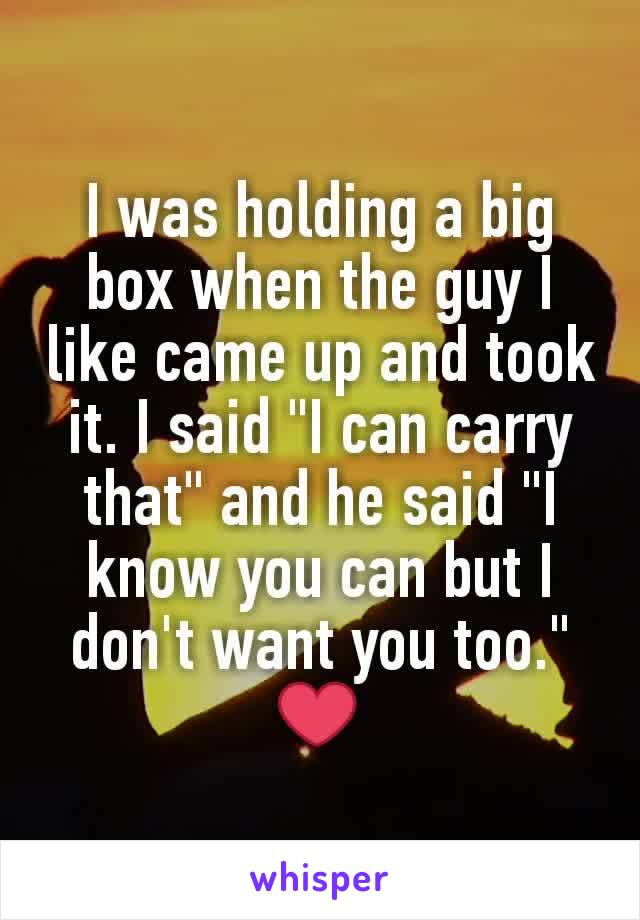 """I was holding a big box when the guy I like came up and took it. I said """"I can carry that"""" and he said """"I know you can but I don't want you too."""" ❤"""