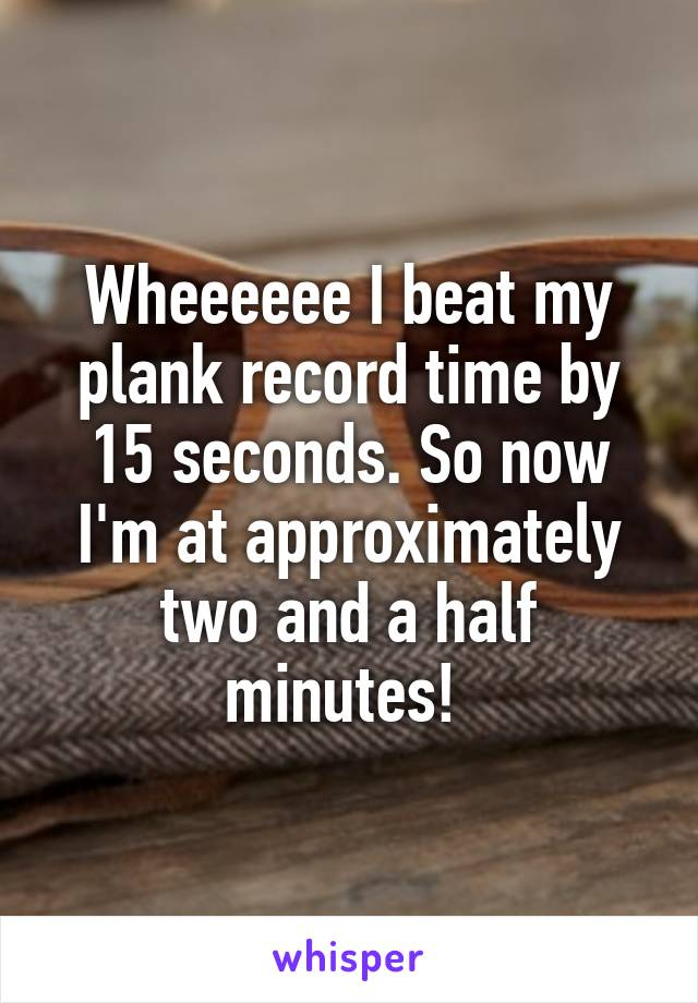 Wheeeeee I beat my plank record time by 15 seconds. So now I'm at approximately two and a half minutes!