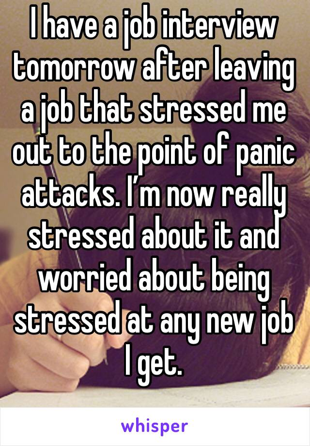 I have a job interview tomorrow after leaving a job that stressed me out to the point of panic attacks. I'm now really stressed about it and worried about being stressed at any new job I get.