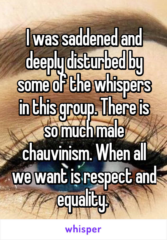 I was saddened and deeply disturbed by some of the whispers in this group. There is so much male chauvinism. When all we want is respect and equality.