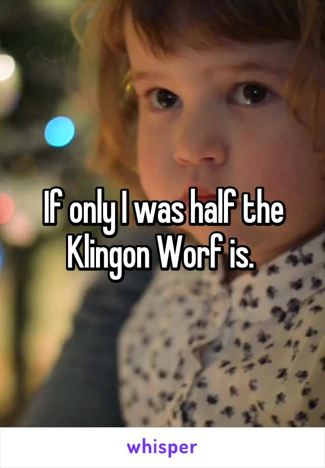 If only I was half the Klingon Worf is.