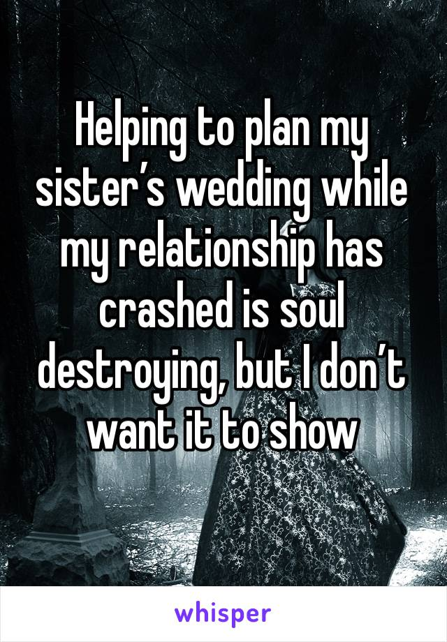 Helping to plan my sister's wedding while my relationship has crashed is soul destroying, but I don't want it to show