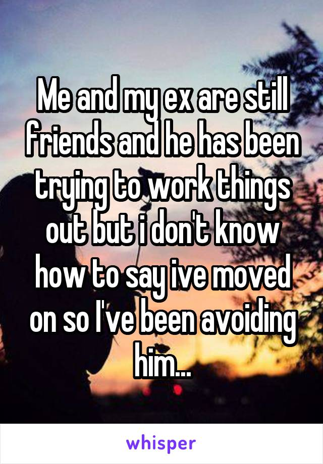 Me and my ex are still friends and he has been trying to work things out but i don't know how to say ive moved on so I've been avoiding him...