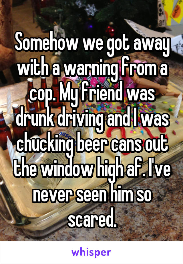 Somehow we got away with a warning from a cop. My friend was drunk driving and I was chucking beer cans out the window high af. I've never seen him so scared.