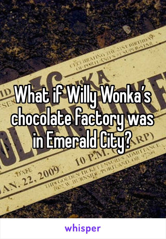 What if Willy Wonka's chocolate factory was in Emerald City?