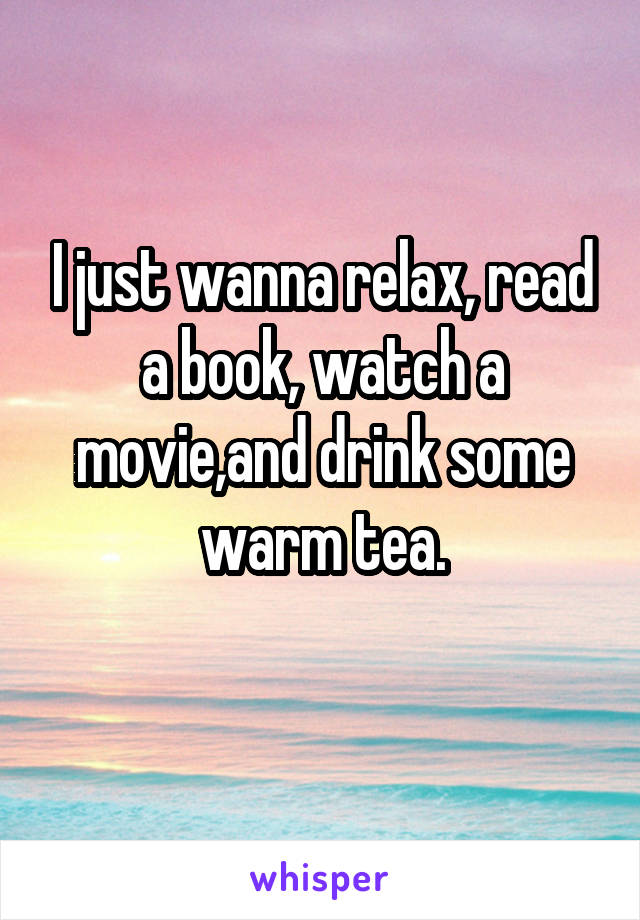I just wanna relax, read a book, watch a movie,and drink some warm tea.