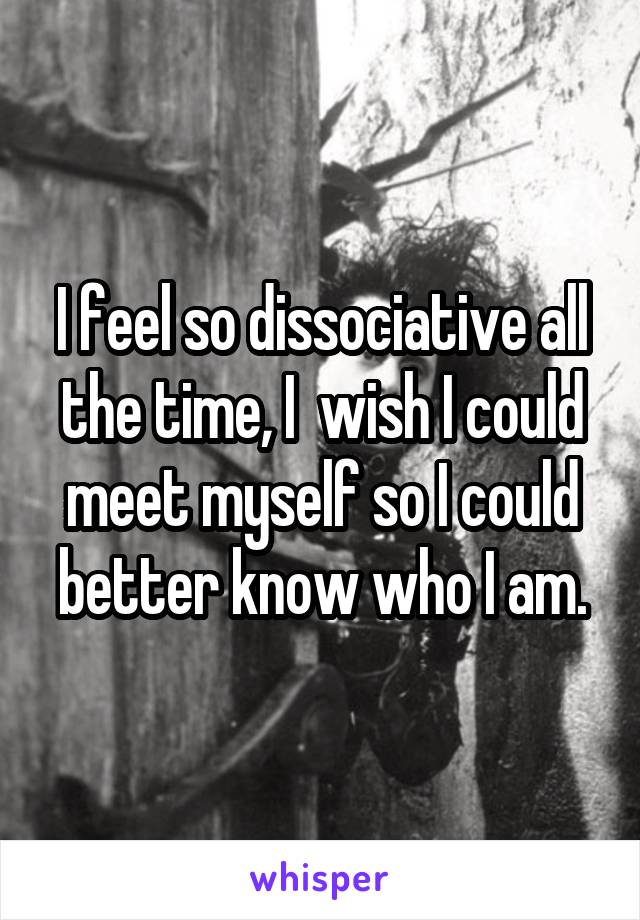 I feel so dissociative all the time, I  wish I could meet myself so I could better know who I am.