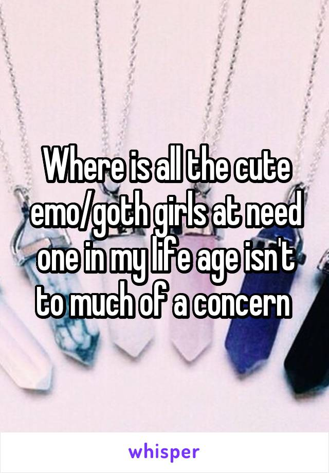 Where is all the cute emo/goth girls at need one in my life age isn't to much of a concern