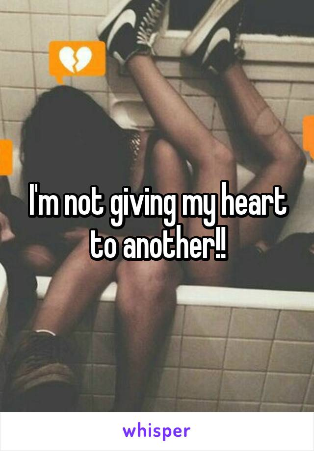 I'm not giving my heart to another!!