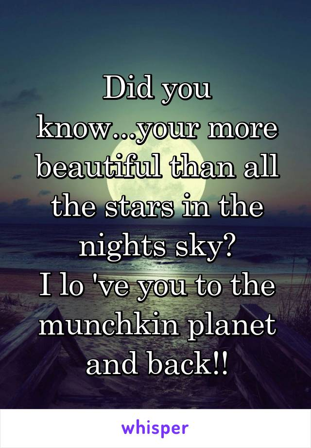 Did you know...your more beautiful than all the stars in the nights sky? I lo 've you to the munchkin planet and back!!
