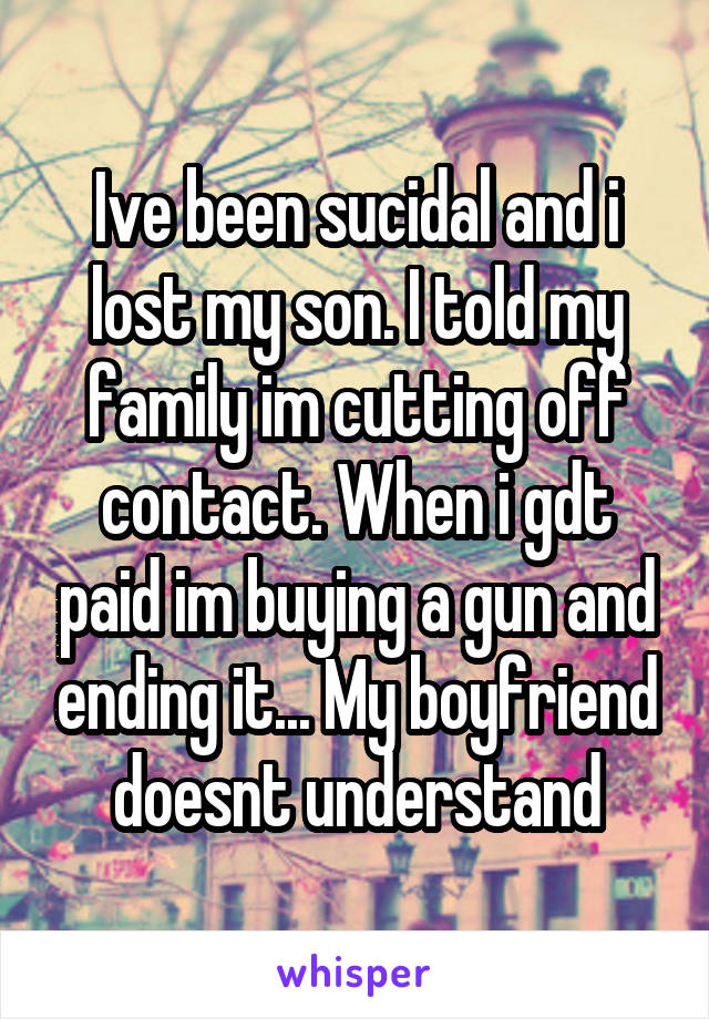Ive been sucidal and i lost my son. I told my family im cutting off contact. When i gdt paid im buying a gun and ending it... My boyfriend doesnt understand