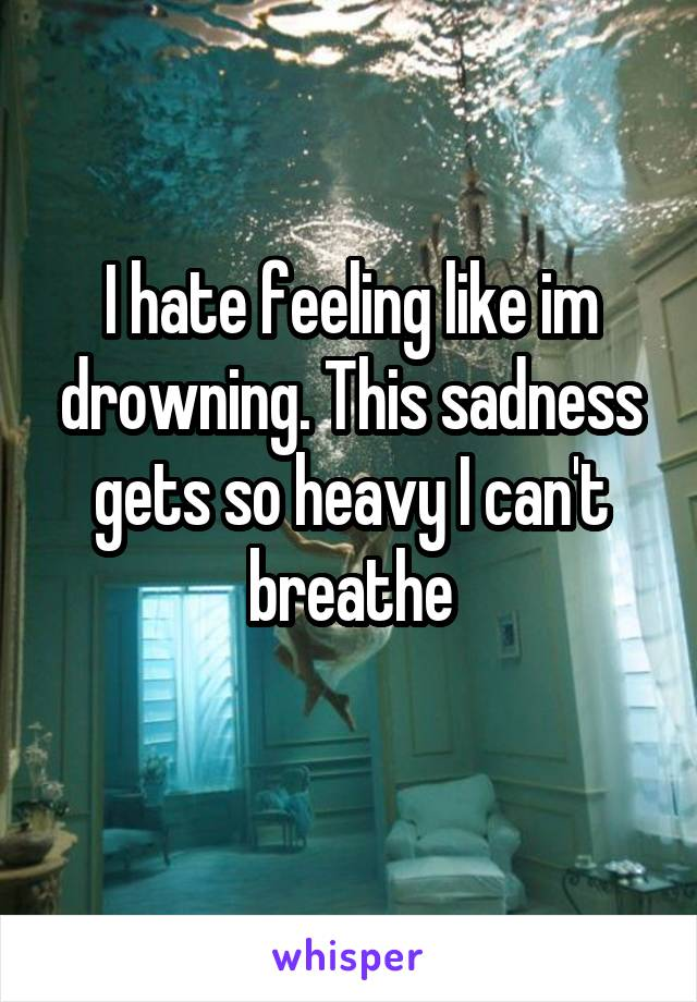 I hate feeling like im drowning. This sadness gets so heavy I can't breathe